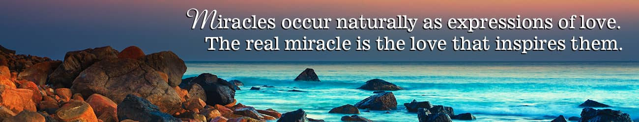 Miracles occur naturally as expressions of love. The real miracle is the love that inspires them.