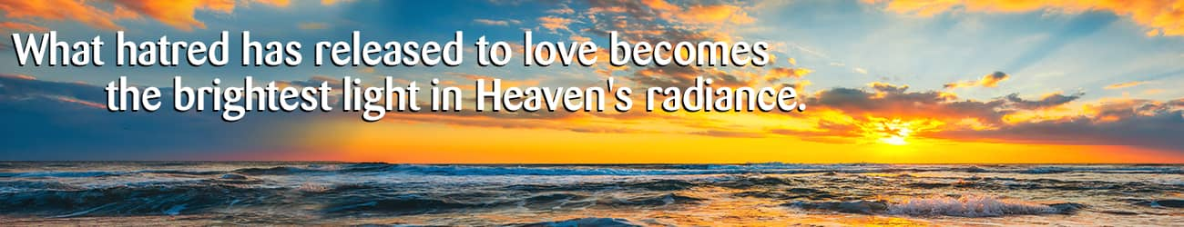 What hatred has released to love becomes the brightest light in the radiance of heaven.